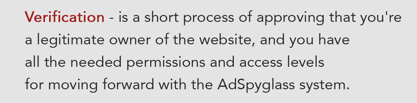 Verification is a short process of approving that you're a legitimate owner of the website, and you have all the needed permissions and access levels for moving forward with the AdSpyglass system.