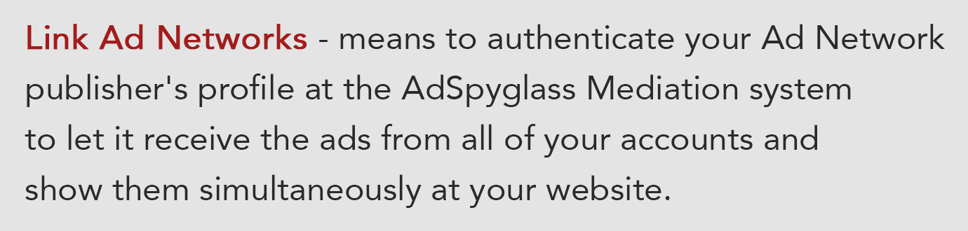 To link Ad Networks means to authenticate your Ad Network publisher's profile at the AdSpyglass Mediation system to let it receive the ads from all of your accounts and show them simultaneously at your website.