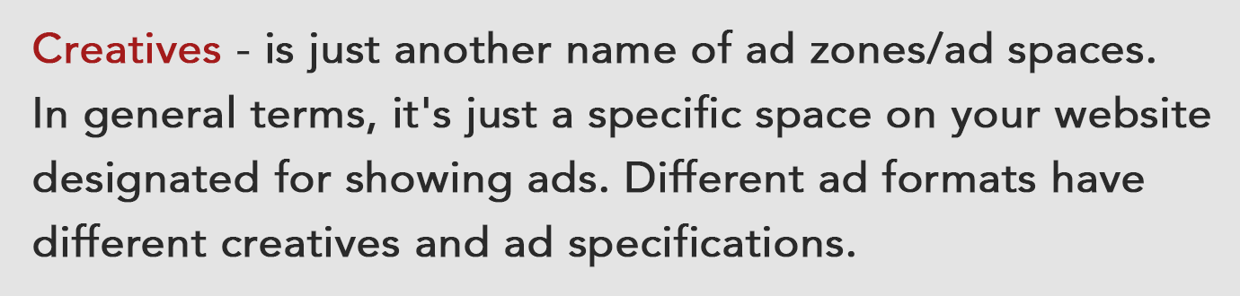 Creatives - is just another name of ad zones/ad spaces. In general terms, it's just a specific space on your website designated for showing ads. Different ad formats have different creatives and ad specifications.