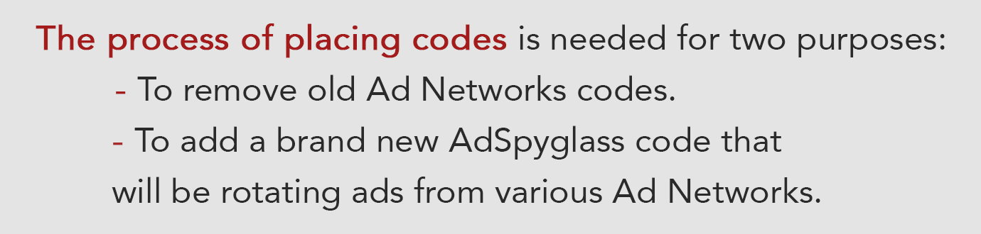 The process of placing codes is needed for two purposes: To remove old Ad Networks codes. To add a brand new AdSpyglass code that will be rotating ads from various Ad Networks.