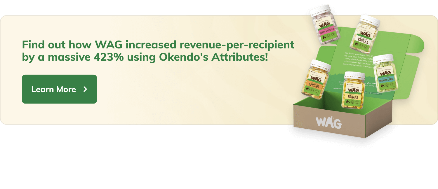 Find out how WAG increased revenue-per-recipient by a massive 423% using Okendo's Attributes! Button with label