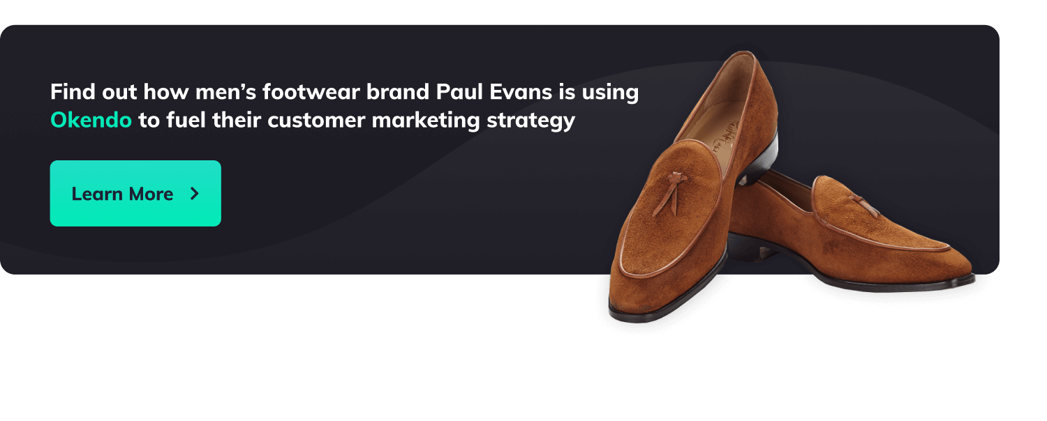 Find out how men's footwear brand Paul Evans is using Okendo to fuel their customer marketing strategy. Button with label