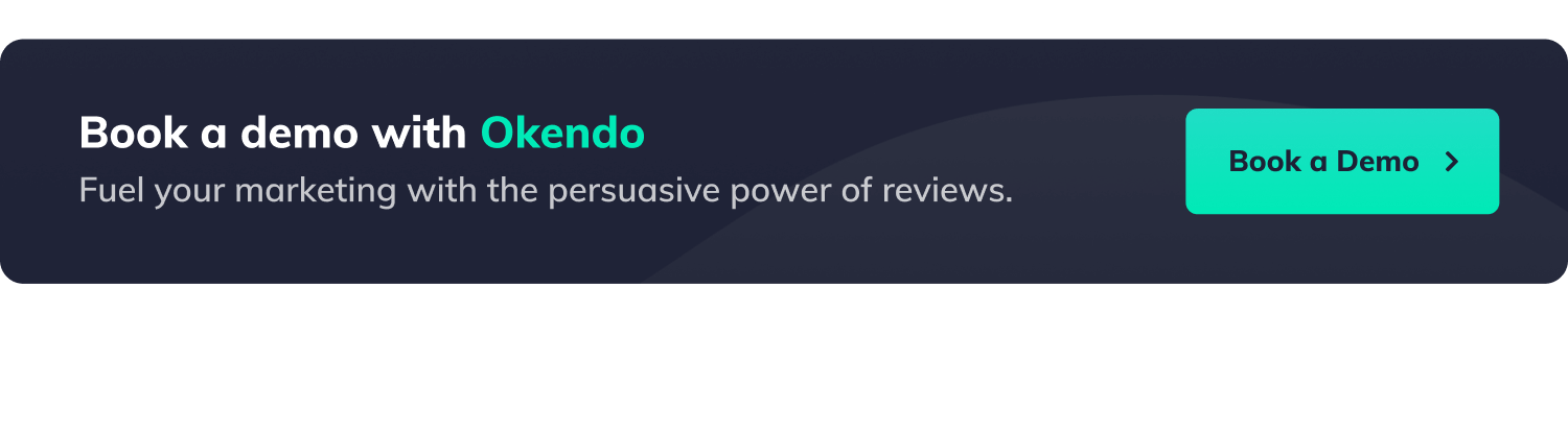 Book a demo with Okendo. Fuel your marketing with the persuasive power of reviews. Button with label