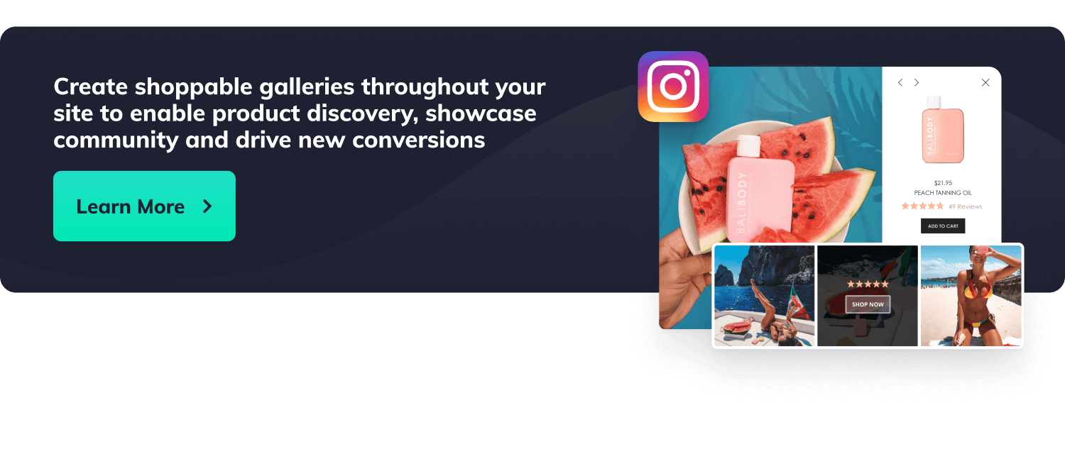 Create shoppable galleries throughout your site to enable product discovery, showcase community and drive new conversions. Button with label