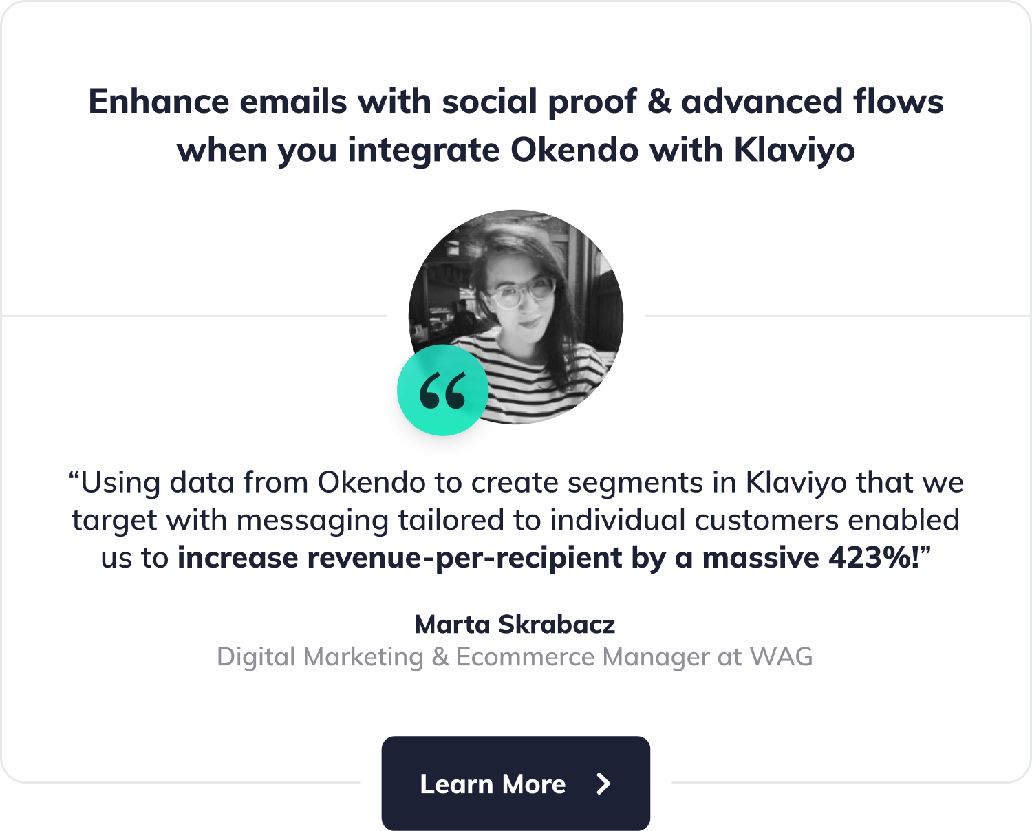 "Enhance emails with social proof & advanced flowswhen you integrate Okendo with Klaviyo. ""Using data from Okendo to create segments in Klaviyo that we target with messaging tailored to individual customers enabled us to increase revenue-per-recipient by a massive 423%!"", says Marta Skrabacz, Digital Marketing & Ecommerce Manager at WAG. Button with label"