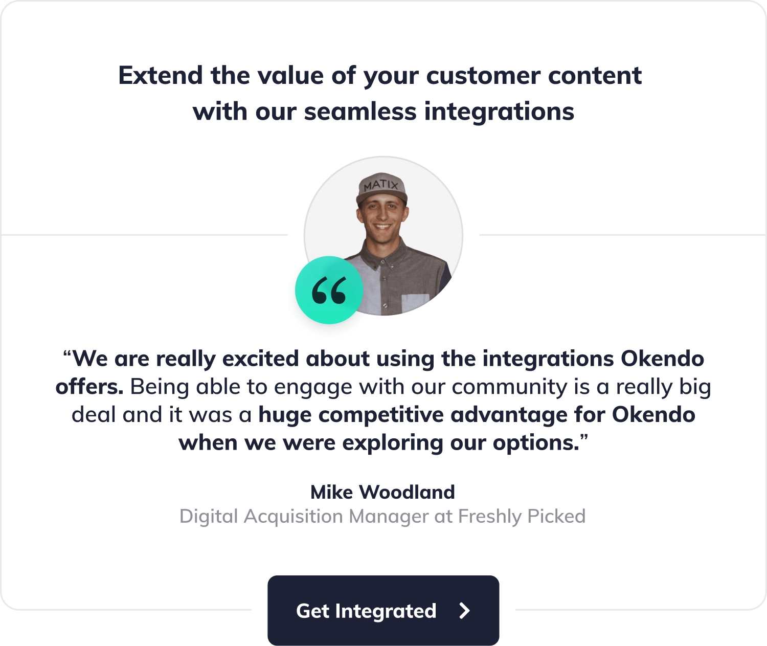 """Extend the value of your customer content with our seamless integrations. """"We are really excited about using the integrations Okendo offers. Being able to engage with our community is a really big deal and it was a huge competitive advantage for Okendo when we were exploring our options."""", says Mike Woodland, Digital Acquisition Manager at Freshly Picked. Button with label"""