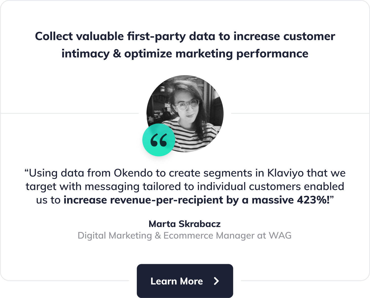 "Collect valuable first-party data to increase customer intimacy and optimize marketing performance. ""Using data from Okendo to create segments in Klaviyo that we target with messaging tailored to individual customers enabled us to increase revenue-per-recipient by a massive 423%!"", says Marta Skrabacz, Digital Marketing & Ecommerce Manager at WAG. Button with label"