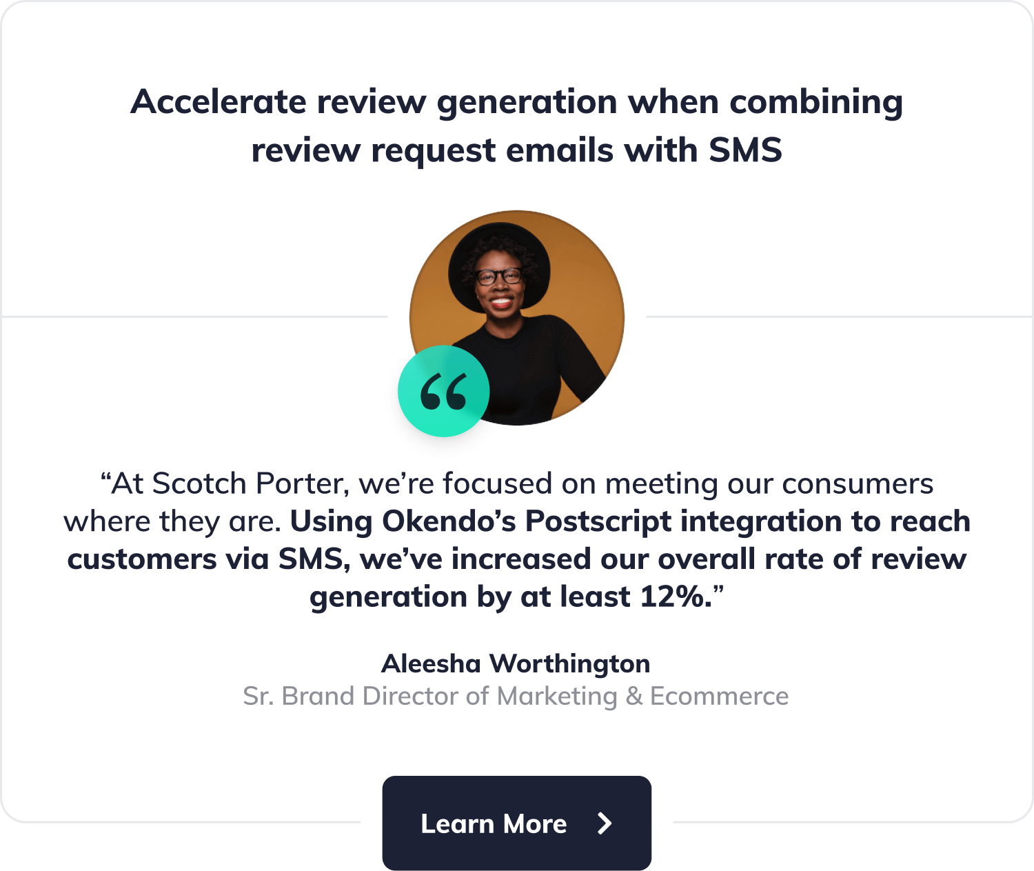 "Accelerate review generation when combining review request emails with SMS. ""At Scotch Porter, we're focused on meeting our consumers where they are. Using Okendo's Postscript integration to reach customers via SMS, we've increased our overall rate of review generation by at least 12%"