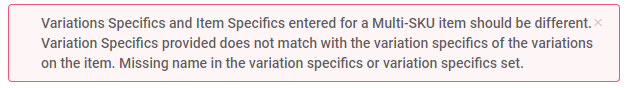 Variations Specifics and Item Specifics entered for a Multi-SKU item should be different. Variation Specifics provided does not match with the variation specifics of the variations on the item. Missing name in the variation specifics or variation specifics set.