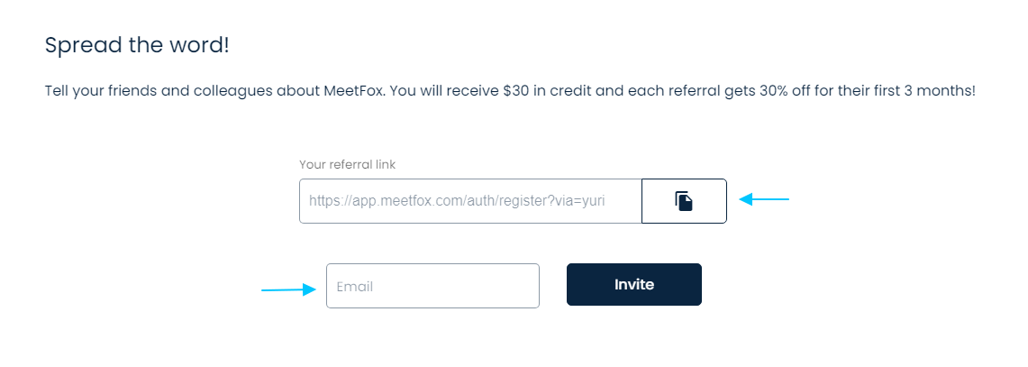 You get $30 USD in account credit for every new MeetFox user sign up that uses your referral link, and they 30% off for the first 3 months in any our paid plans.